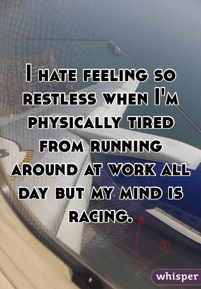 I hate feeling so restless when I'm physically tired from running around at work all day but my mind is racing.