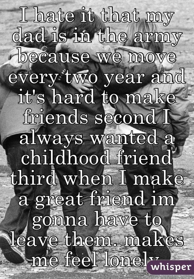 I hate it that my dad is in the army because we move every two year and it's hard to make friends second I always wanted a childhood friend third when I make a great friend im gonna have to leave them. makes me feel lonely.