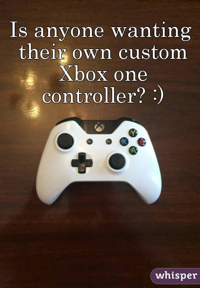 Is anyone wanting their own custom Xbox one controller? :)