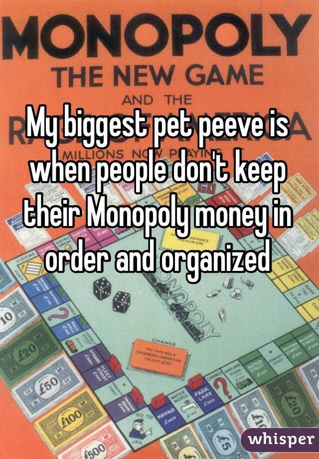 My biggest pet peeve is when people don't keep their Monopoly money in order and organized