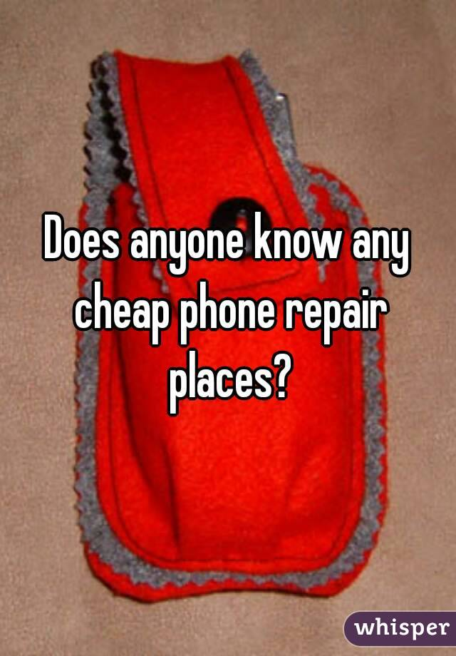 Does anyone know any cheap phone repair places?
