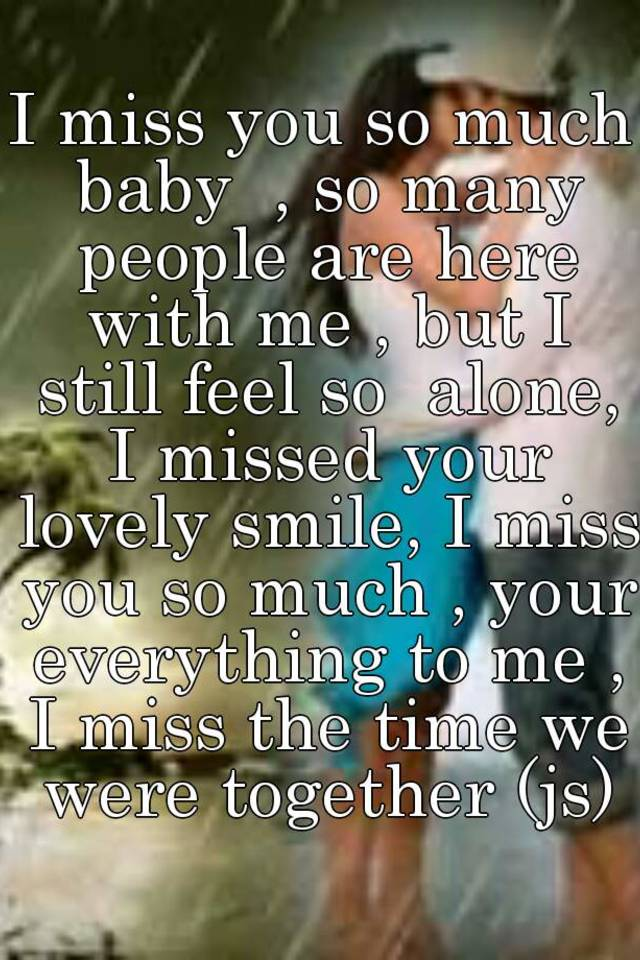 i miss you so much baby so many people are here with me but i still feel so alone i missed your lovely smile i miss you so much
