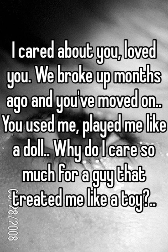 I cared about you, loved you  We broke up months ago and you