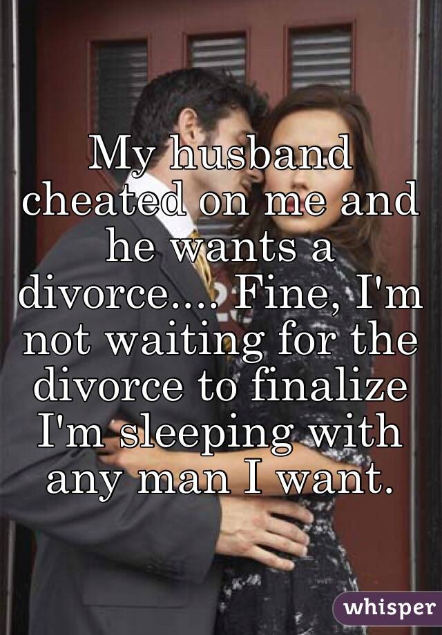 My husband cheated on me and he wants a divorce     Fine, I'm not