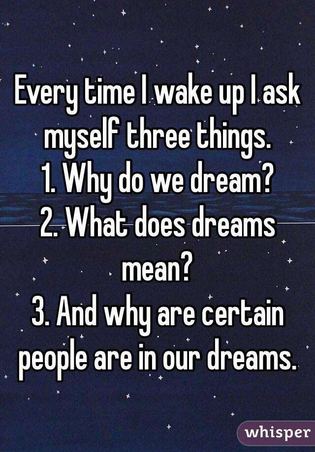 Every Time I Wake Up I Ask Myself Three Things 1 Why Do We Dream 2