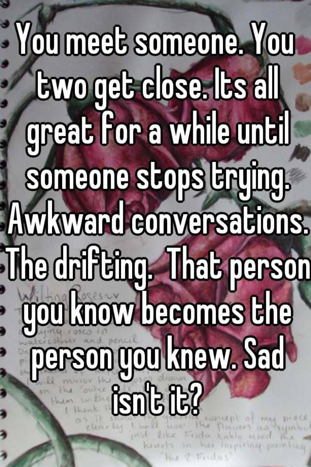 You meet someone you get close