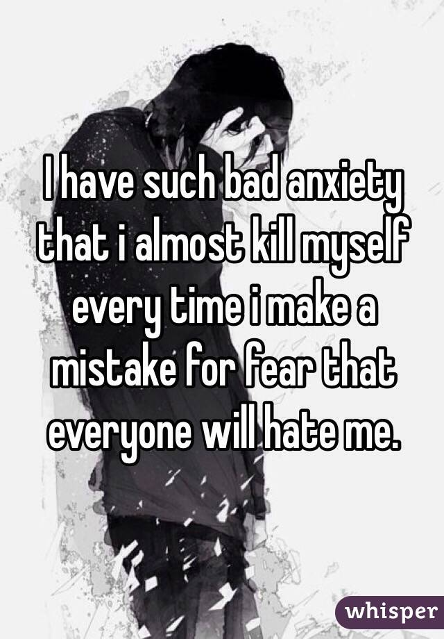 I have such bad anxiety that i almost kill myself every time i make a mistake for fear that everyone will hate me.