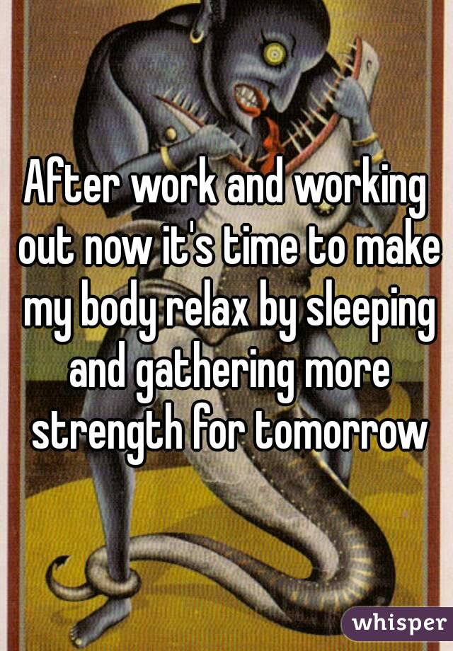 After work and working out now it's time to make my body relax by sleeping and gathering more strength for tomorrow
