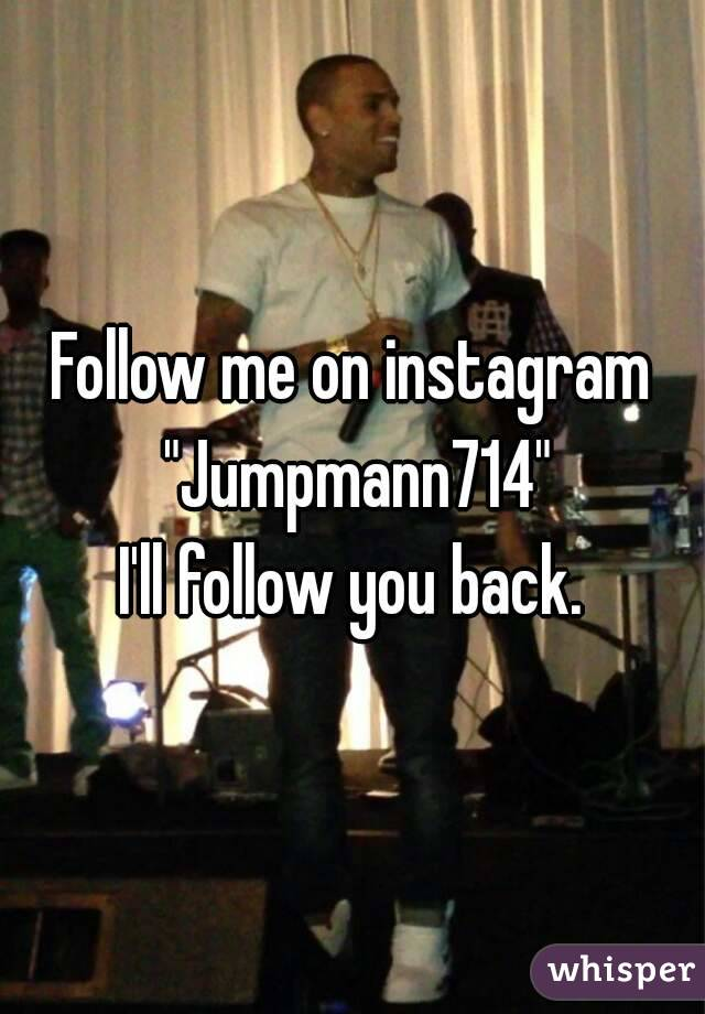 "Follow me on instagram ""Jumpmann714"" I'll follow you back."