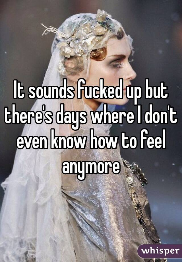 It sounds fucked up but there's days where I don't even know how to feel anymore