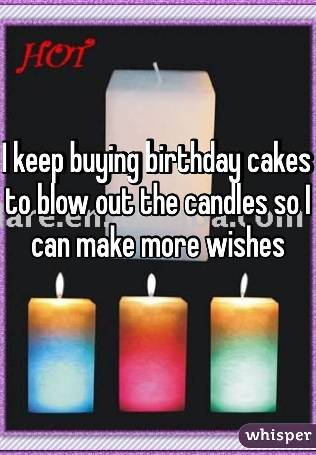 I keep buying birthday cakes to blow out the candles so I can make more wishes