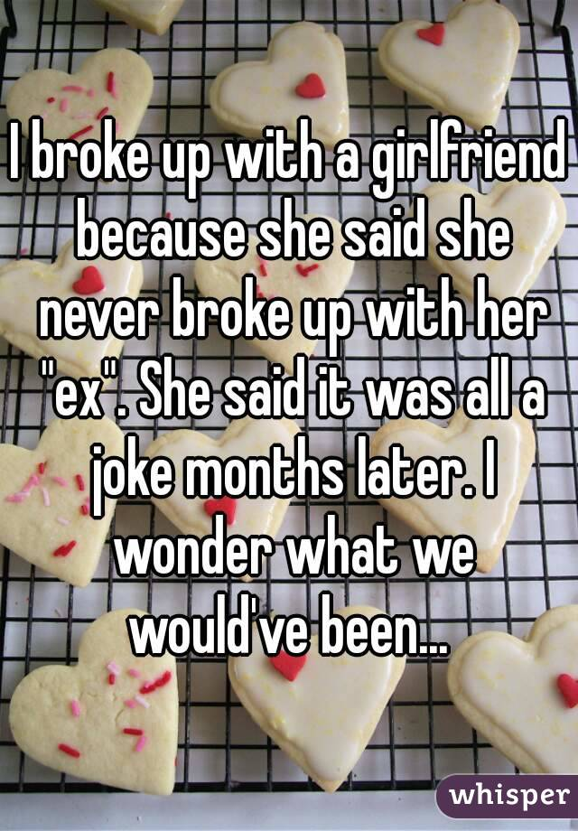 """I broke up with a girlfriend because she said she never broke up with her """"ex"""". She said it was all a joke months later. I wonder what we would've been..."""