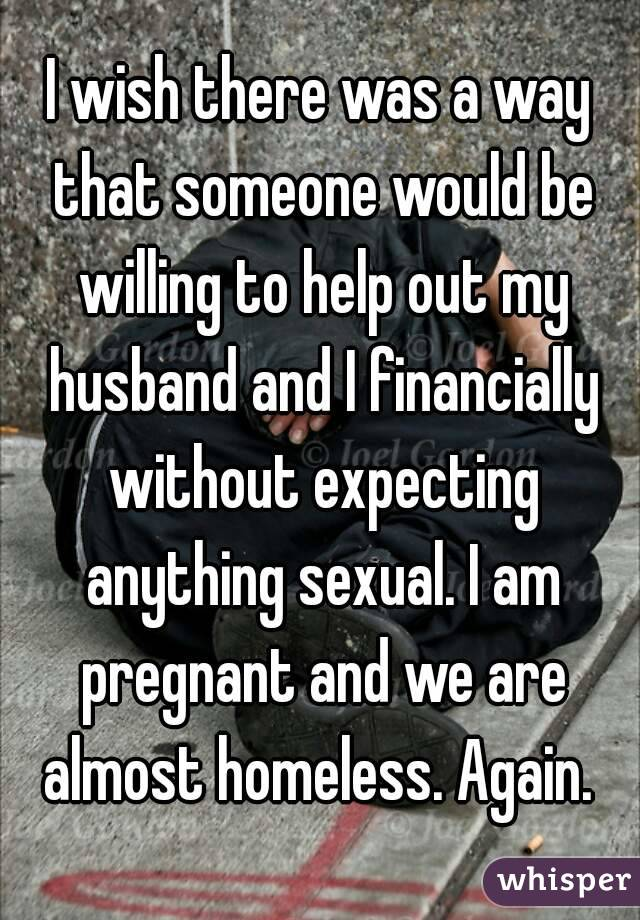 I wish there was a way that someone would be willing to help out my husband and I financially without expecting anything sexual. I am pregnant and we are almost homeless. Again.