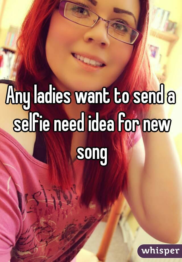Any ladies want to send a selfie need idea for new song