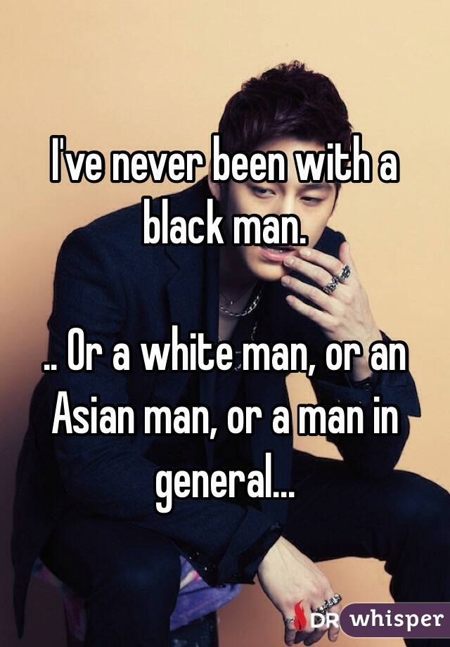 I've never been with a black man.   .. Or a white man, or an Asian man, or a man in general...