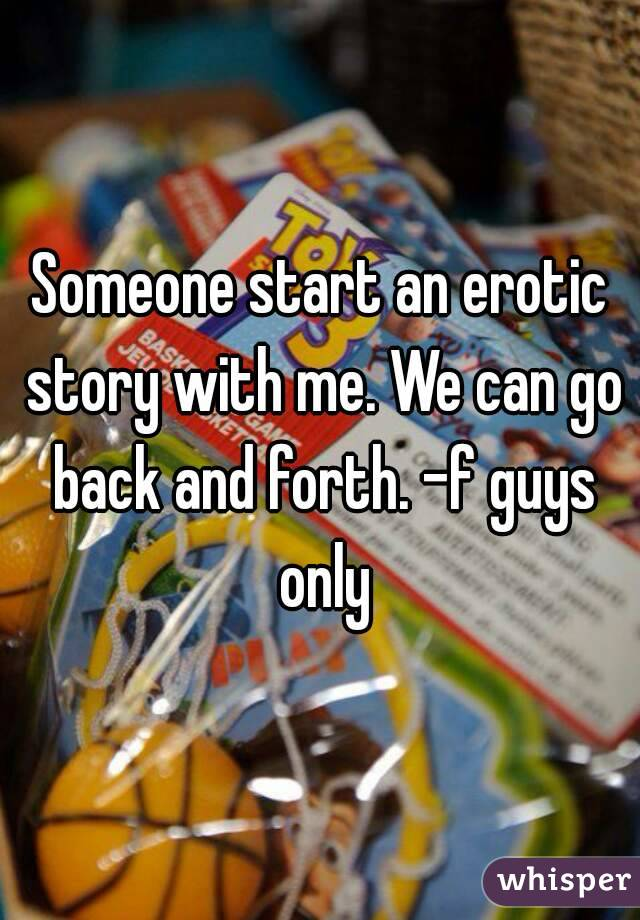 Someone start an erotic story with me. We can go back and forth. -f guys only