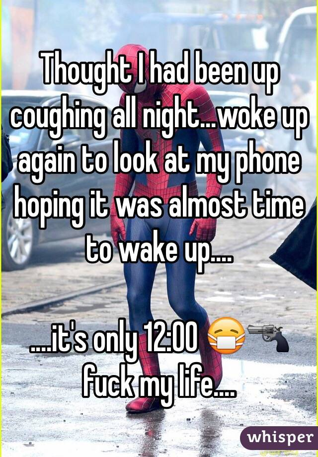 Thought I had been up coughing all night...woke up again to look at my phone hoping it was almost time to wake up....  ....it's only 12:00 😷🔫 fuck my life....