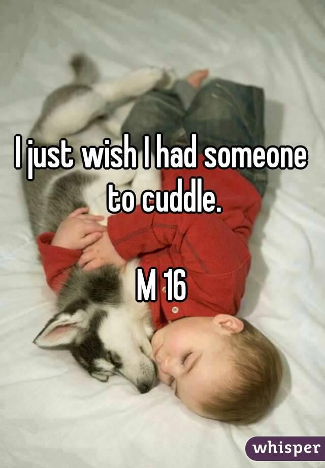 I just wish I had someone to cuddle.  M 16
