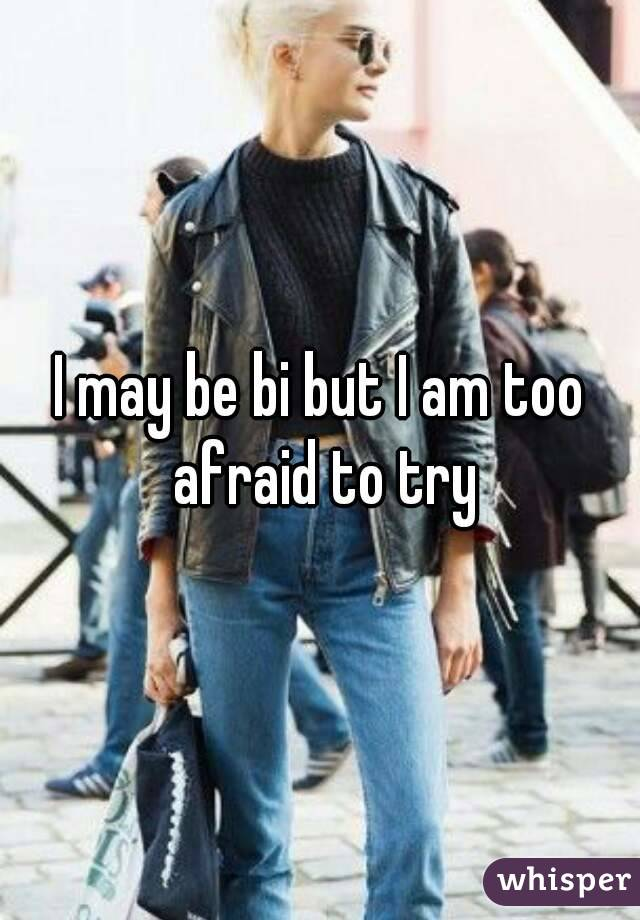 I may be bi but I am too afraid to try