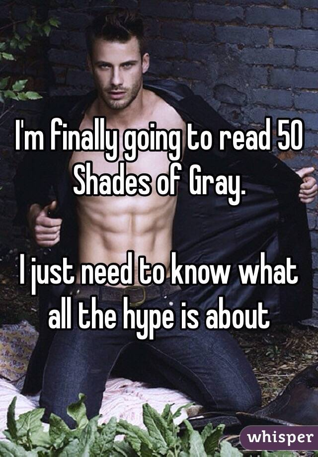 I'm finally going to read 50 Shades of Gray.   I just need to know what all the hype is about