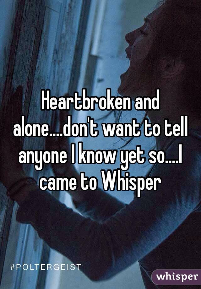 Heartbroken and alone....don't want to tell anyone I know yet so....I came to Whisper