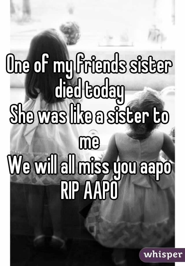 One of my friends sister died today  She was like a sister to me  We will all miss you aapo RIP AAPO