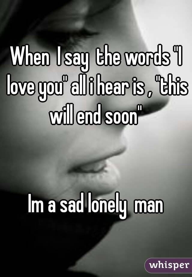 """When  I say  the words """"I love you"""" all i hear is , """"this will end soon""""    Im a sad lonely  man"""