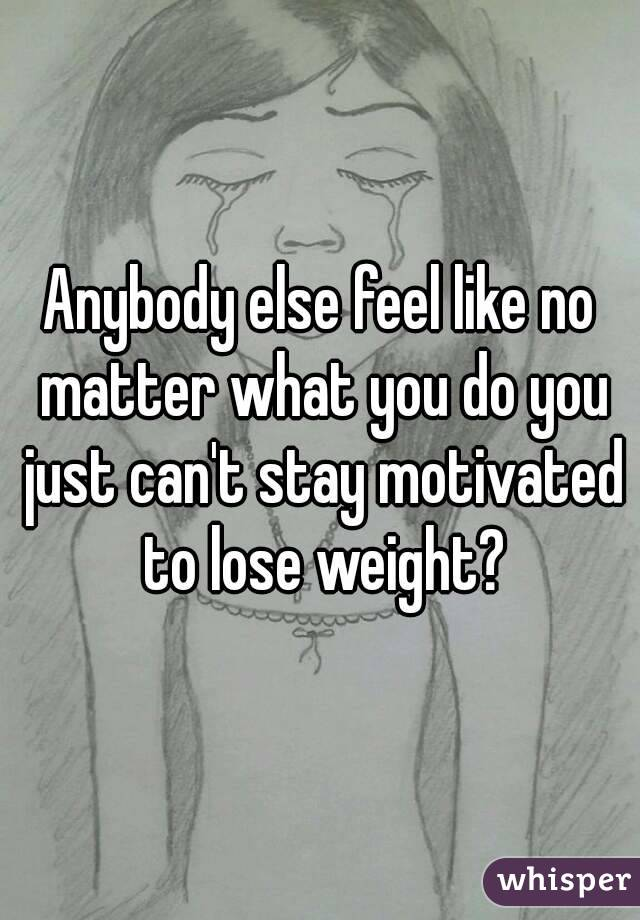 Anybody else feel like no matter what you do you just can't stay motivated to lose weight?