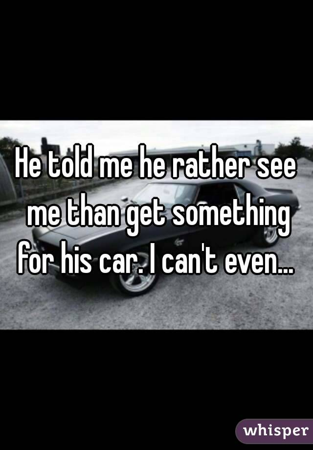 He told me he rather see me than get something for his car. I can't even...