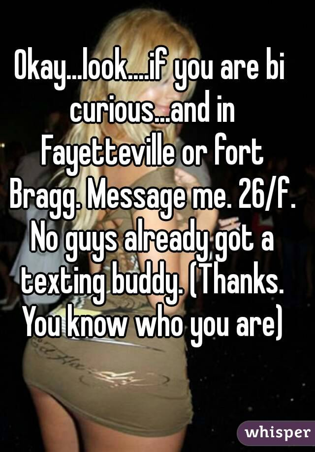 Okay...look....if you are bi curious...and in Fayetteville or fort Bragg. Message me. 26/f. No guys already got a texting buddy. (Thanks. You know who you are)