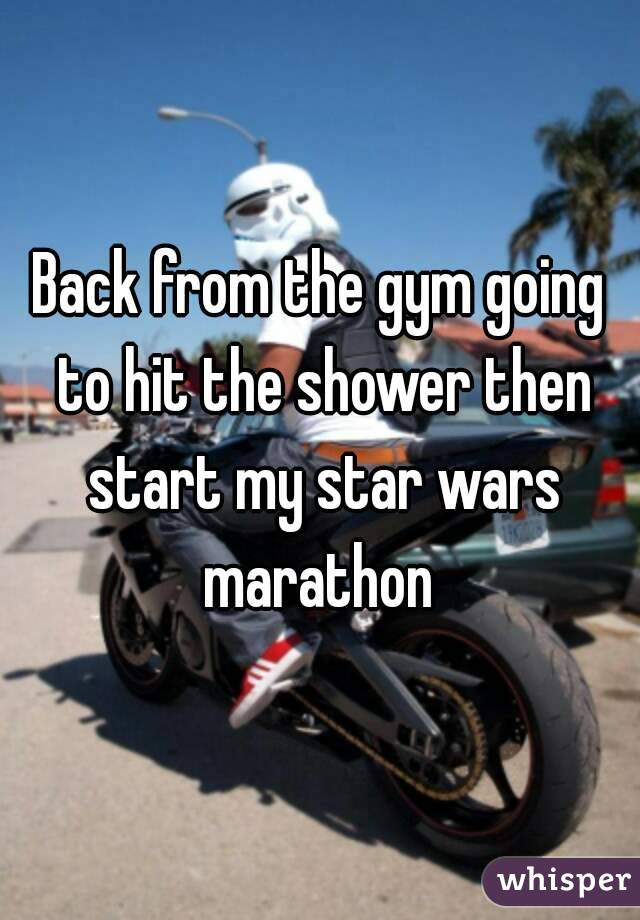 Back from the gym going to hit the shower then start my star wars marathon