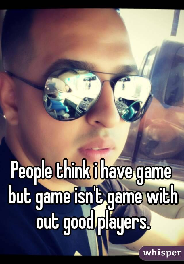 People think i have game but game isn't game with out good players.