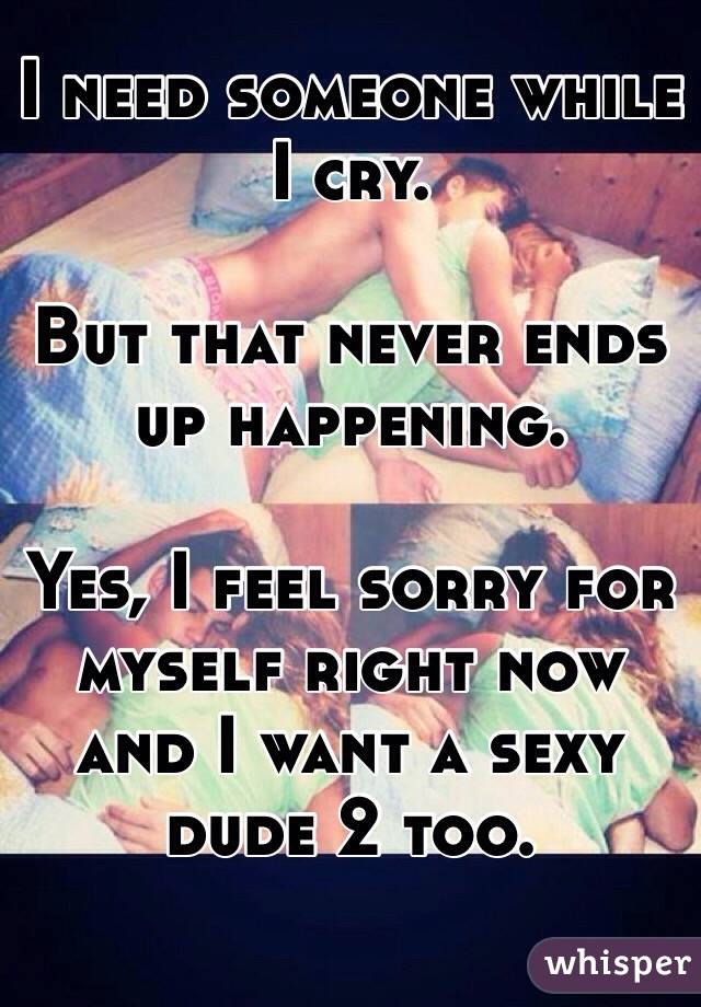 I need someone while I cry.  But that never ends up happening.  Yes, I feel sorry for myself right now and I want a sexy dude 2 too.