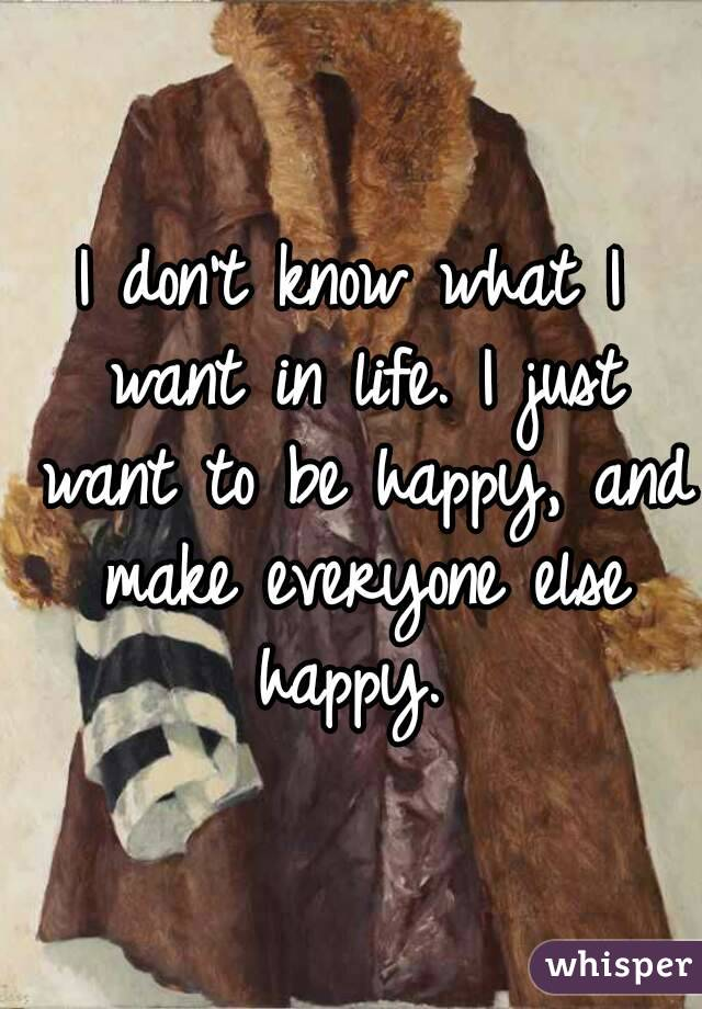 I don't know what I want in life. I just want to be happy, and make everyone else happy.