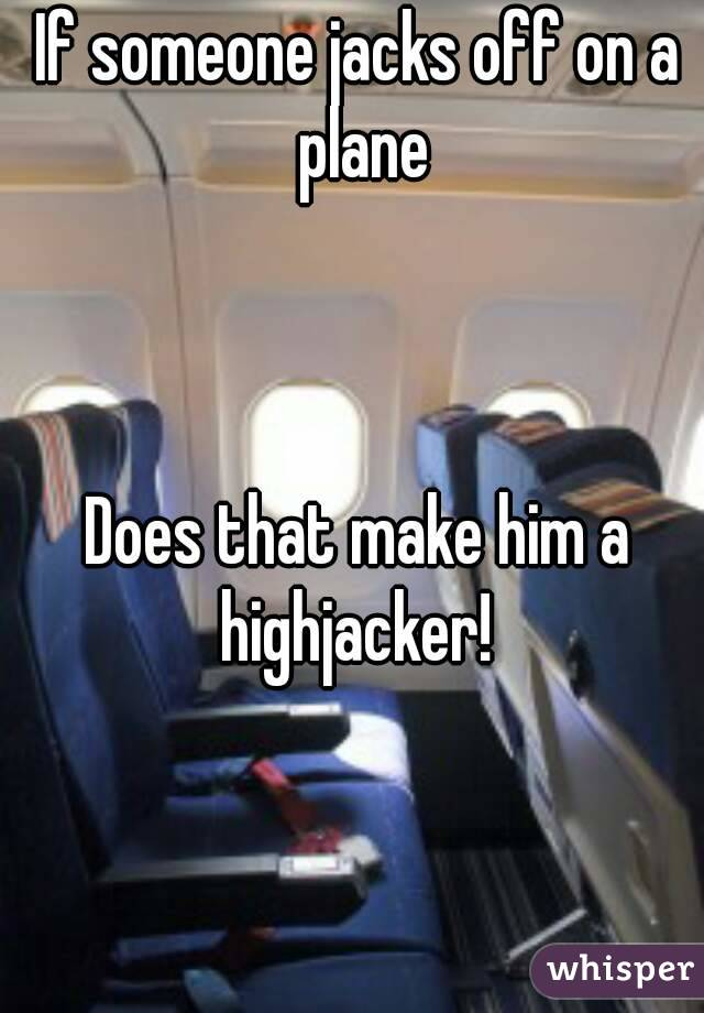 If someone jacks off on a plane    Does that make him a highjacker!