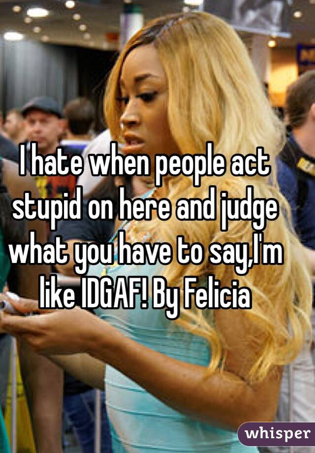 I hate when people act stupid on here and judge what you have to say,I'm like IDGAF! By Felicia