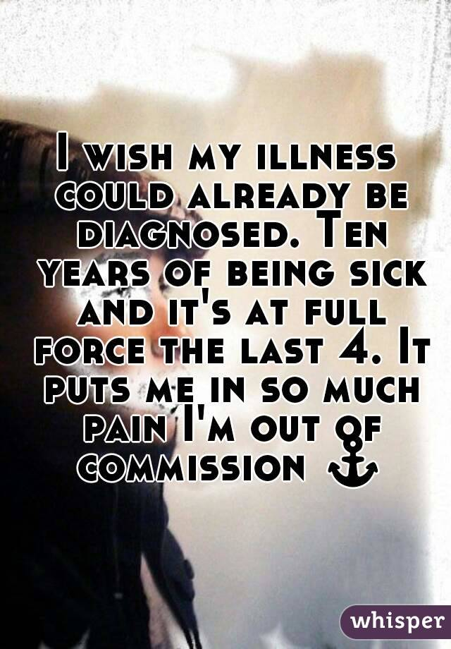 I wish my illness could already be diagnosed. Ten years of being sick and it's at full force the last 4. It puts me in so much pain I'm out of commission ⚓