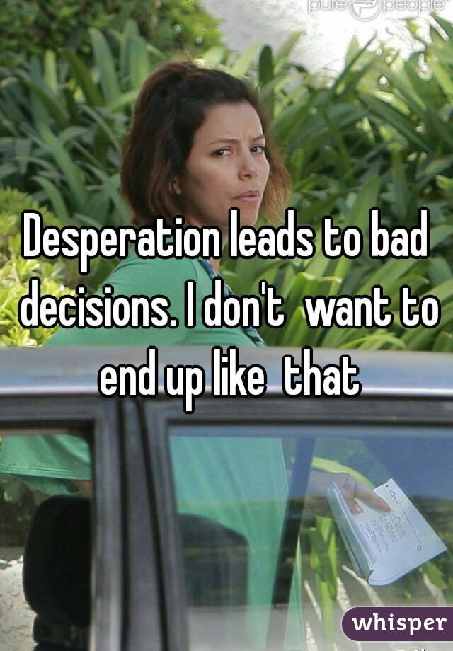 Desperation leads to bad decisions. I don't  want to end up like  that