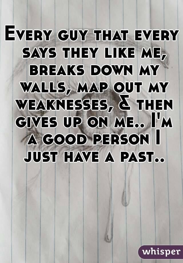 Every guy that every says they like me, breaks down my walls, map out my weaknesses, & then gives up on me.. I'm a good person I just have a past..