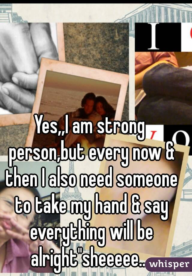 """Yes,,I am strong person,but every now & then I also need someone to take my hand & say everything will be alright""""sheeeee...."""