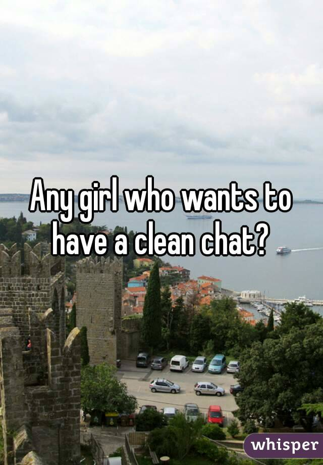 Any girl who wants to have a clean chat?