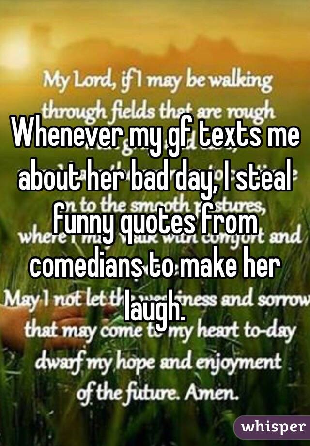 Whenever my gf texts me about her bad day, I steal funny quotes from comedians to make her laugh.
