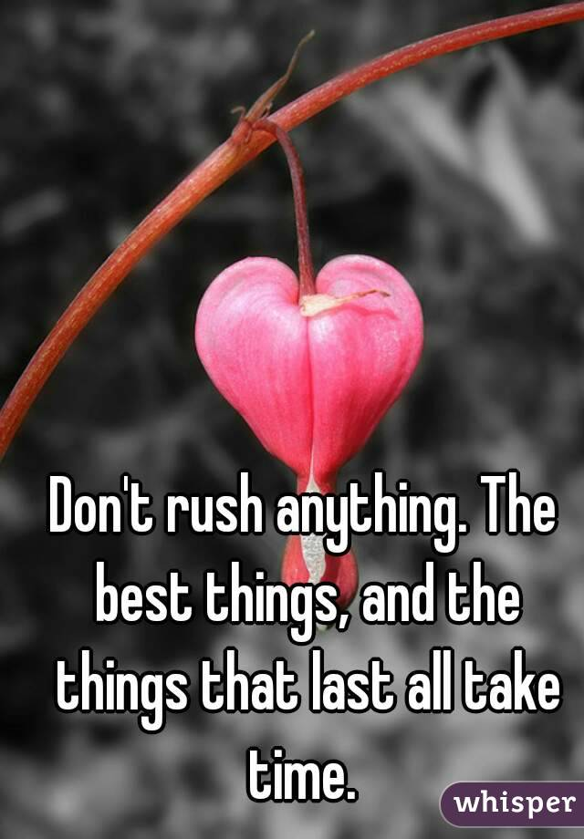 Don't rush anything. The best things, and the things that last all take time.