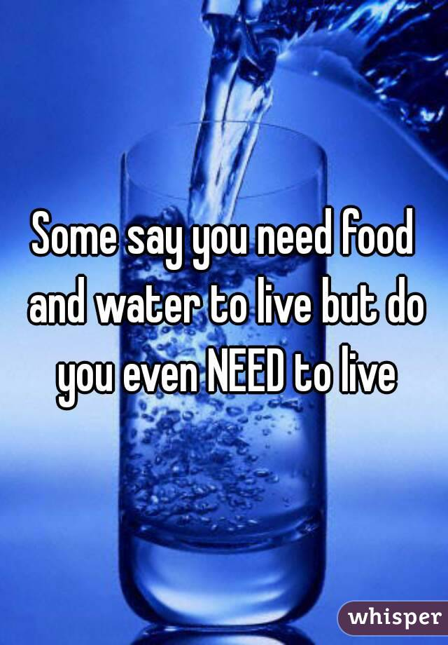 Some say you need food and water to live but do you even NEED to live
