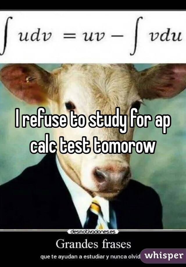 I refuse to study for ap calc test tomorow