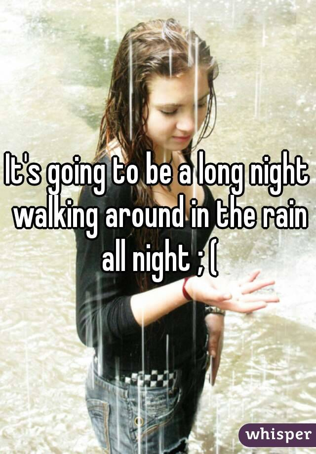 It's going to be a long night walking around in the rain all night ; (