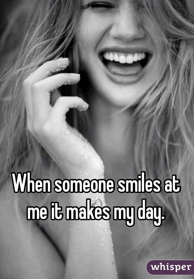 When someone smiles at me it makes my day.