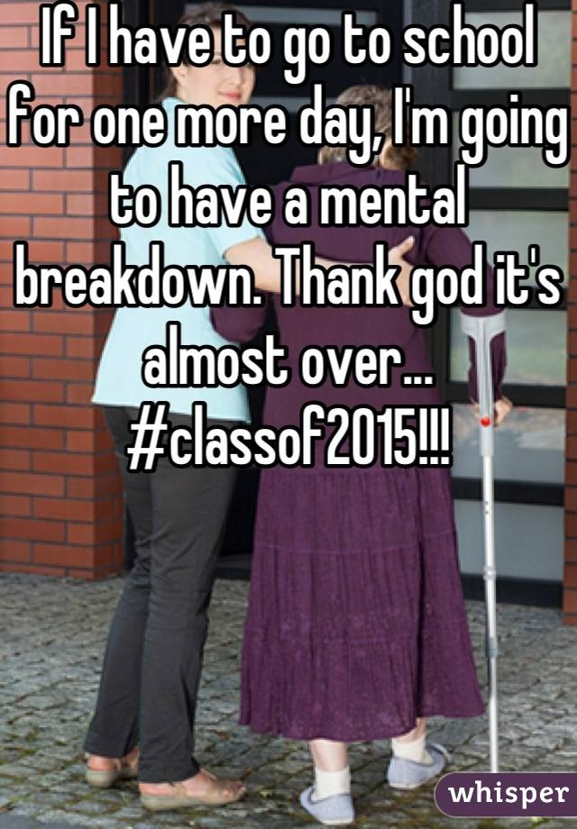 If I have to go to school for one more day, I'm going to have a mental breakdown. Thank god it's almost over... #classof2015!!!