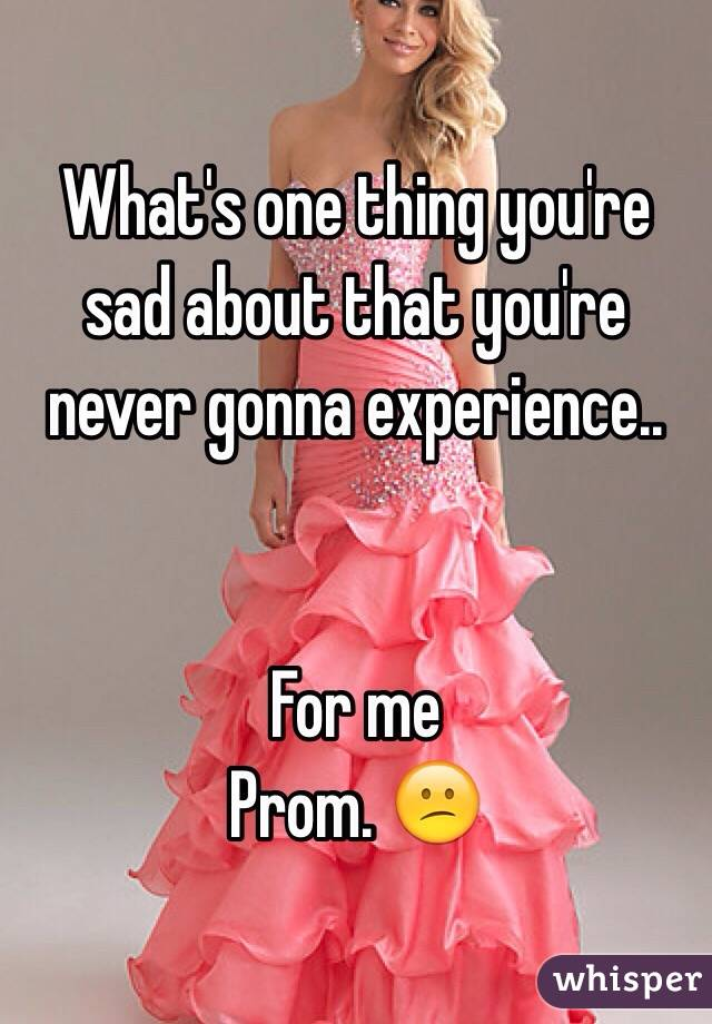What's one thing you're sad about that you're never gonna experience..   For me  Prom. 😕