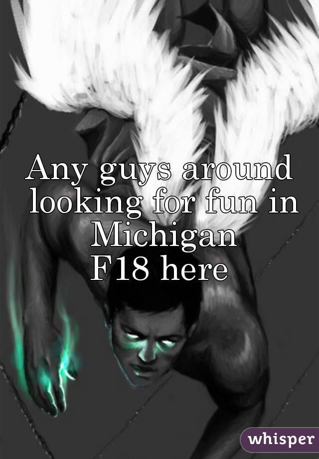Any guys around looking for fun in Michigan F18 here